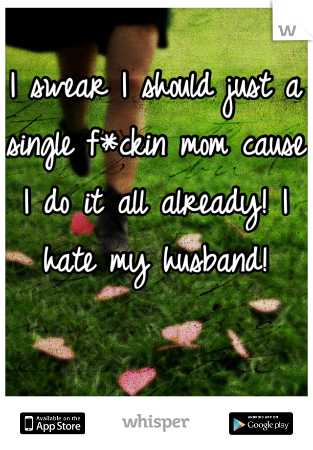 I swear I should just a single f*ckin mom cause I do it all already! I hate my husband!