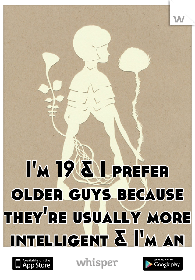 I'm 19 & I prefer older guys because they're usually more intelligent & I'm an old soul.