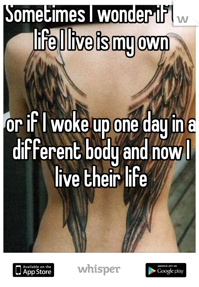 Sometimes I wonder if the life I live is my own    or if I woke up one day in a different body and now I live their life