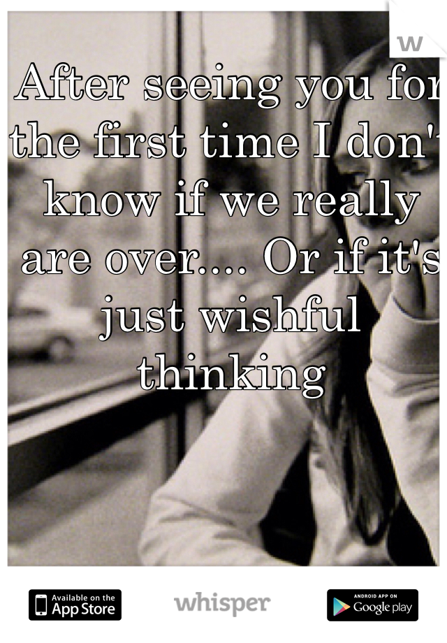 After seeing you for the first time I don't know if we really are over.... Or if it's just wishful thinking