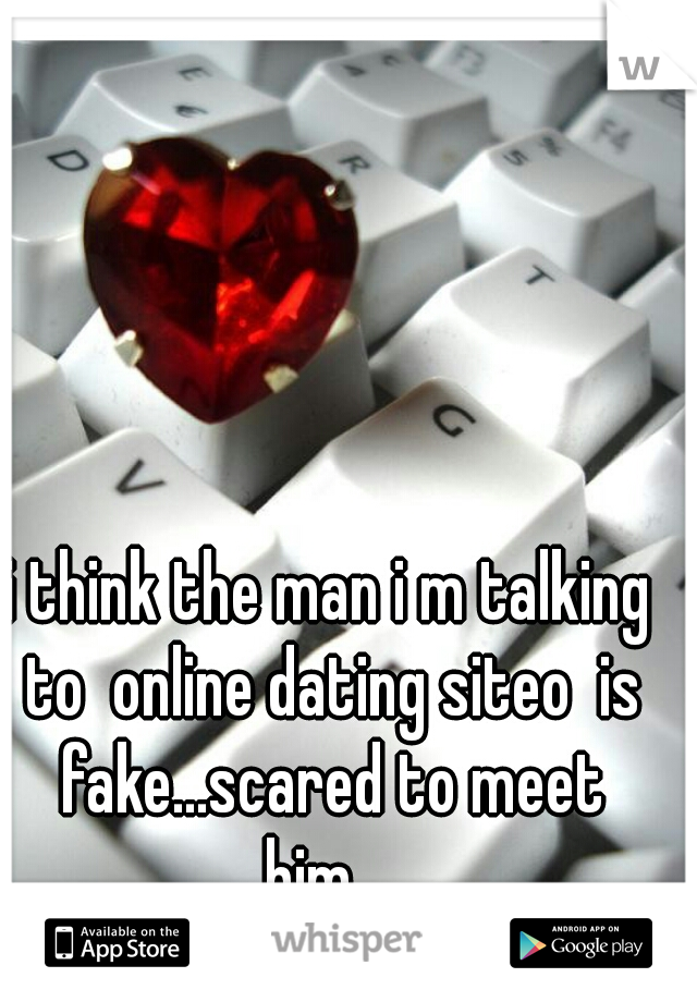 i think the man i m talking to  online dating siteo  is fake...scared to meet him...