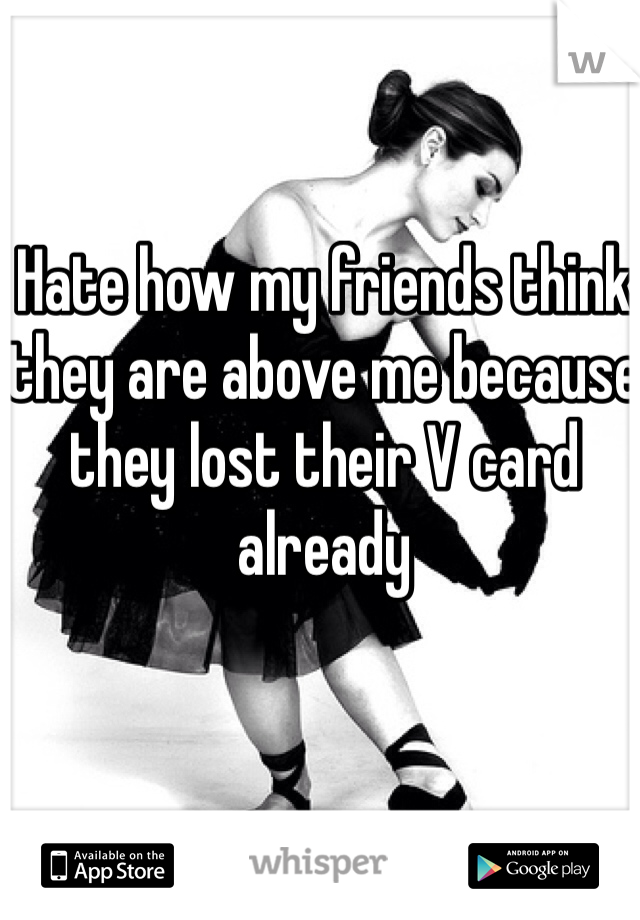 Hate how my friends think they are above me because they lost their V card already
