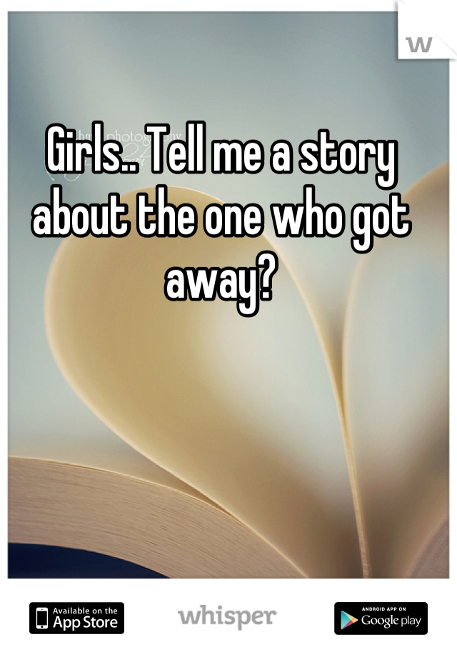 Girls.. Tell me a story about the one who got away?