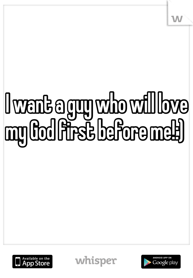 I want a guy who will love my God first before me!:)