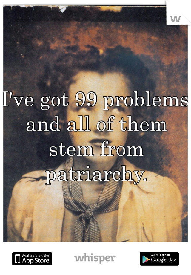 I've got 99 problems and all of them stem from patriarchy.