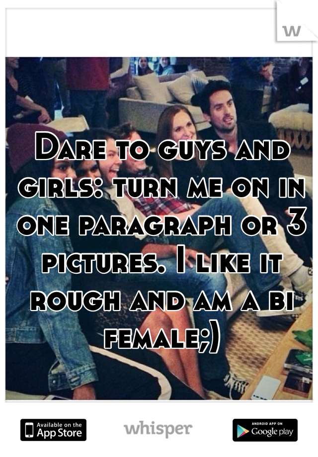 Dare to guys and girls: turn me on in one paragraph or 3 pictures. I like it rough and am a bi female;)