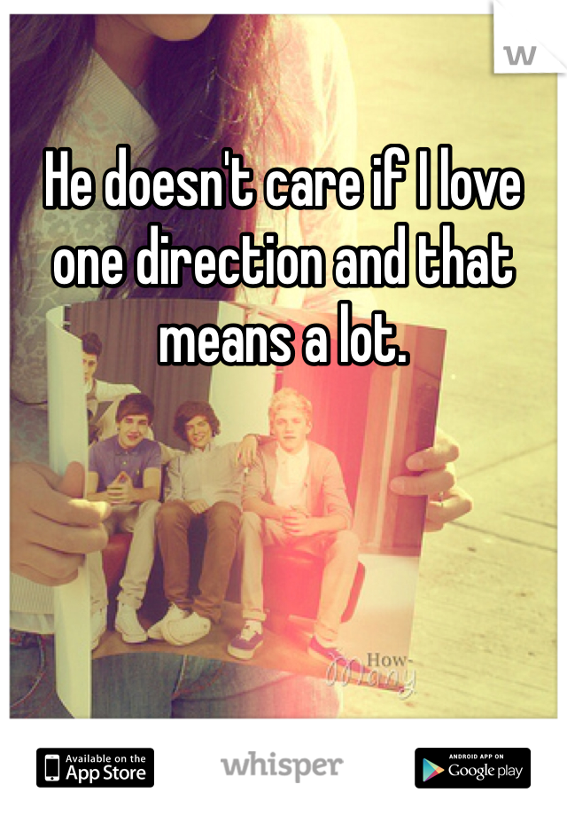 He doesn't care if I love one direction and that means a lot.