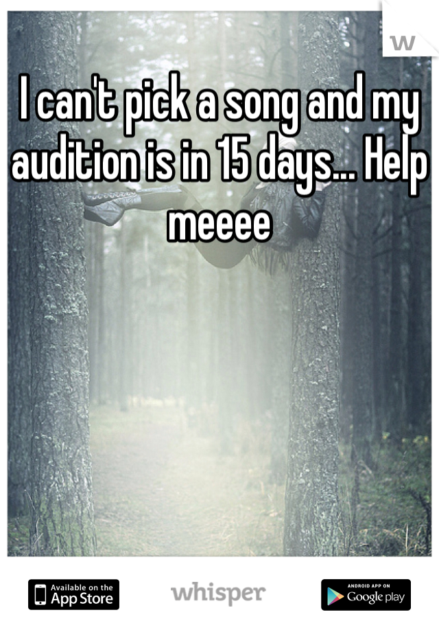 I can't pick a song and my audition is in 15 days... Help meeee