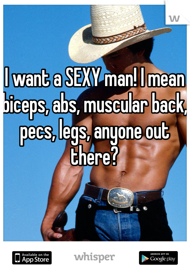 I want a SEXY man! I mean biceps, abs, muscular back, pecs, legs, anyone out there?