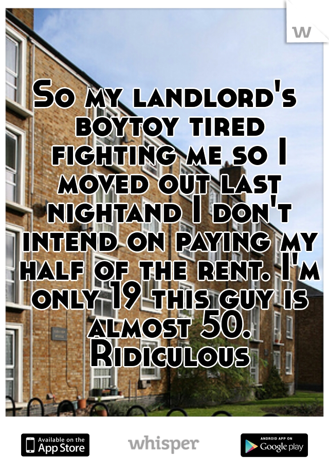 So my landlord's boytoy tired fighting me so I moved out last nightand I don't intend on paying my half of the rent. I'm only 19 this guy is almost 50. Ridiculous