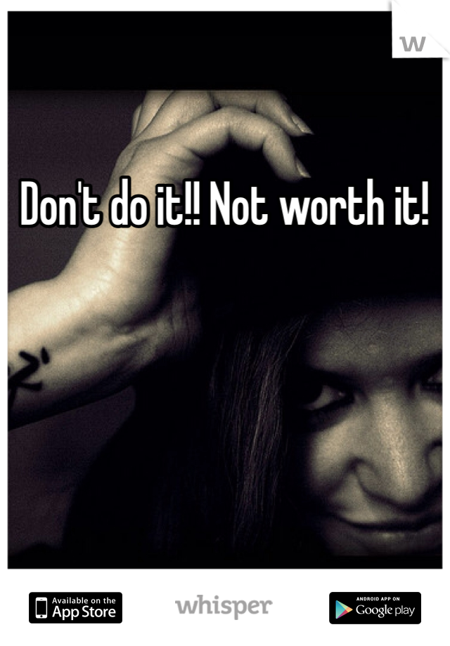 Don't do it!! Not worth it!
