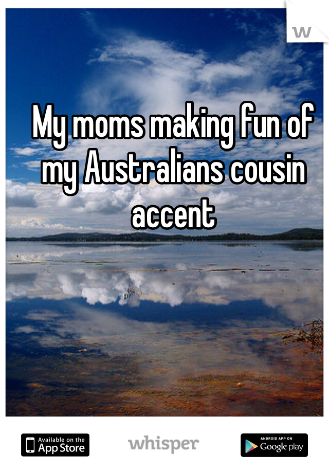 My moms making fun of my Australians cousin accent