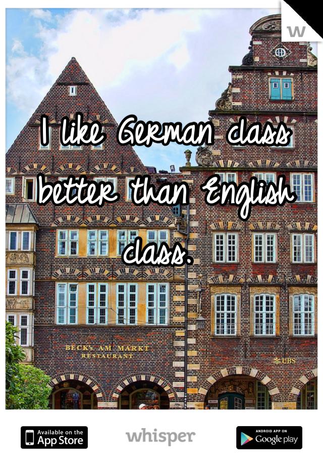 I like German class better than English class.