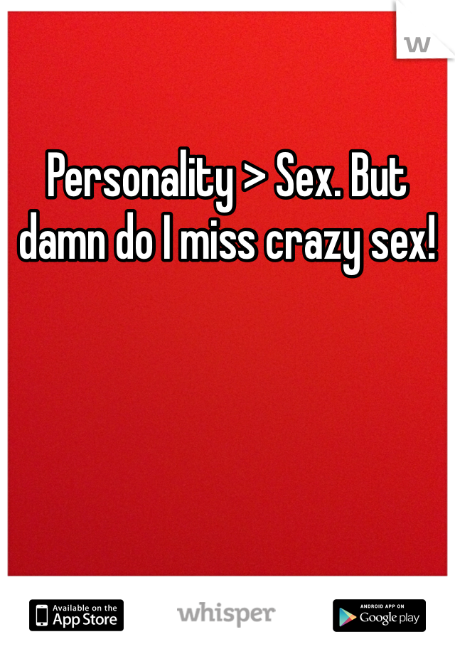 Personality > Sex. But damn do I miss crazy sex!