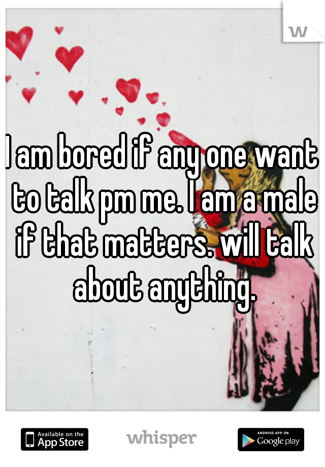 I am bored if any one want to talk pm me. I am a male if that matters. will talk about anything.