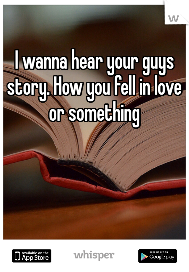 I wanna hear your guys story. How you fell in love or something