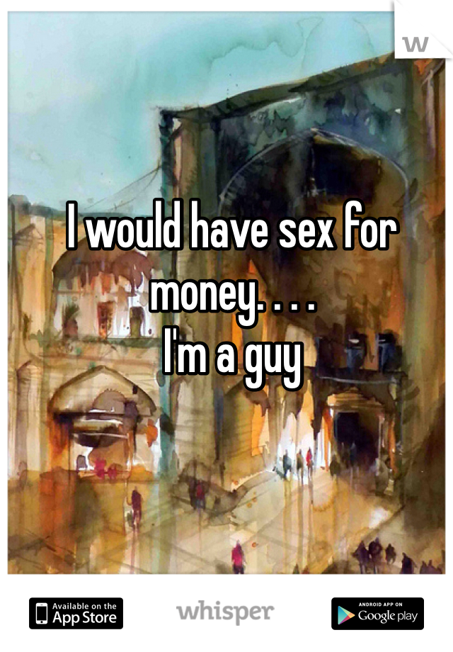 I would have sex for money. . . . I'm a guy