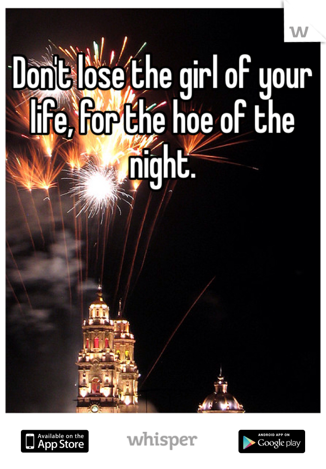 Don't lose the girl of your life, for the hoe of the night.