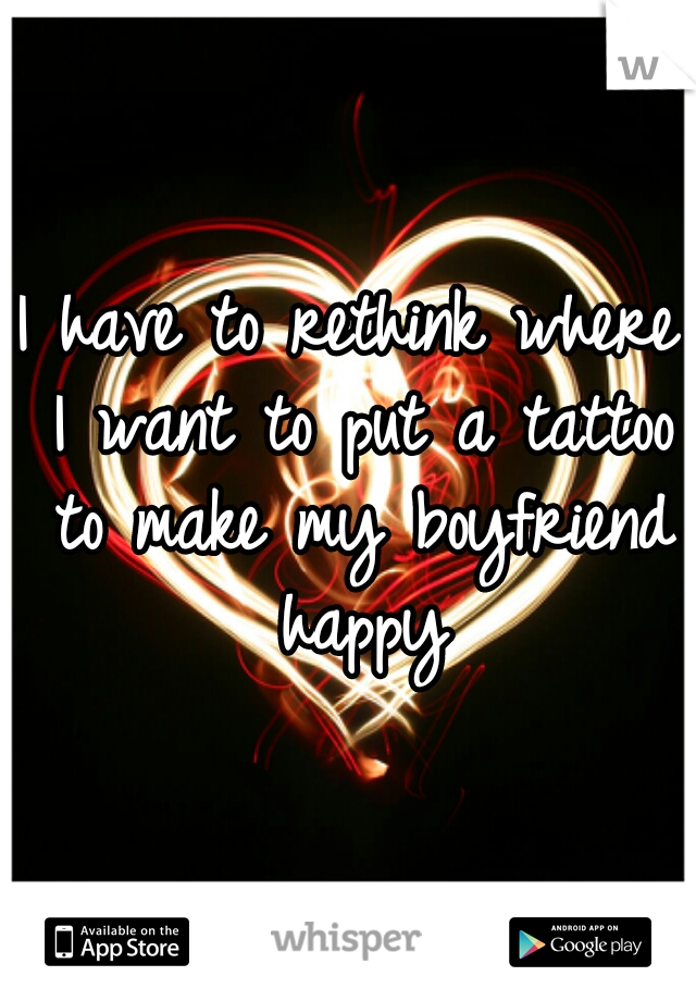 I have to rethink where I want to put a tattoo to make my boyfriend happy
