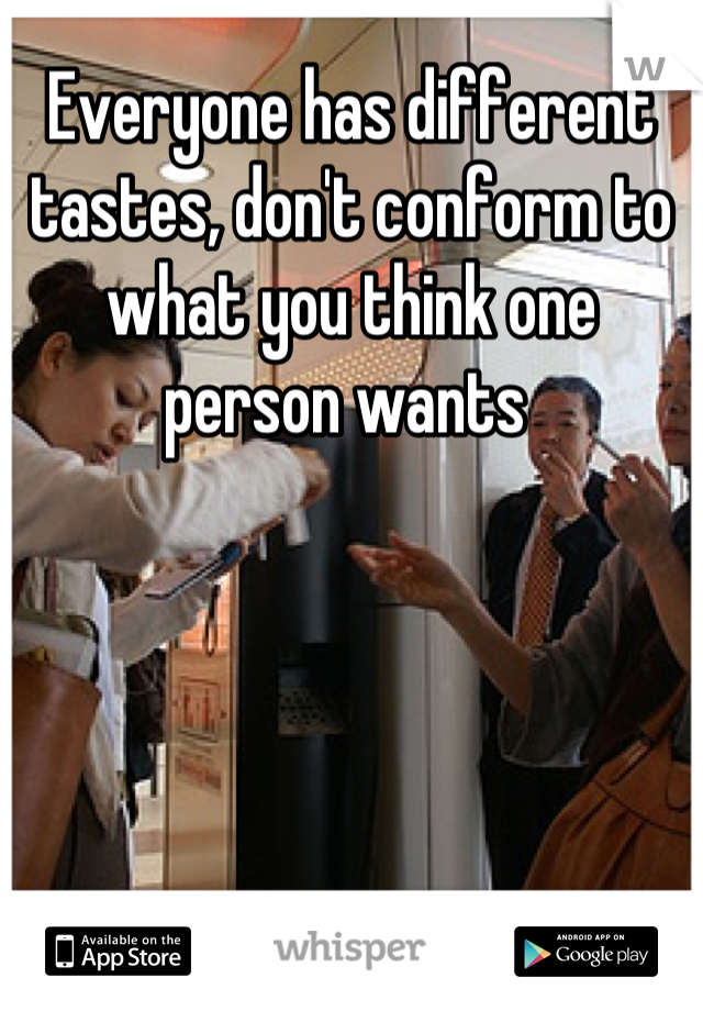 Everyone has different tastes, don't conform to what you think one person wants