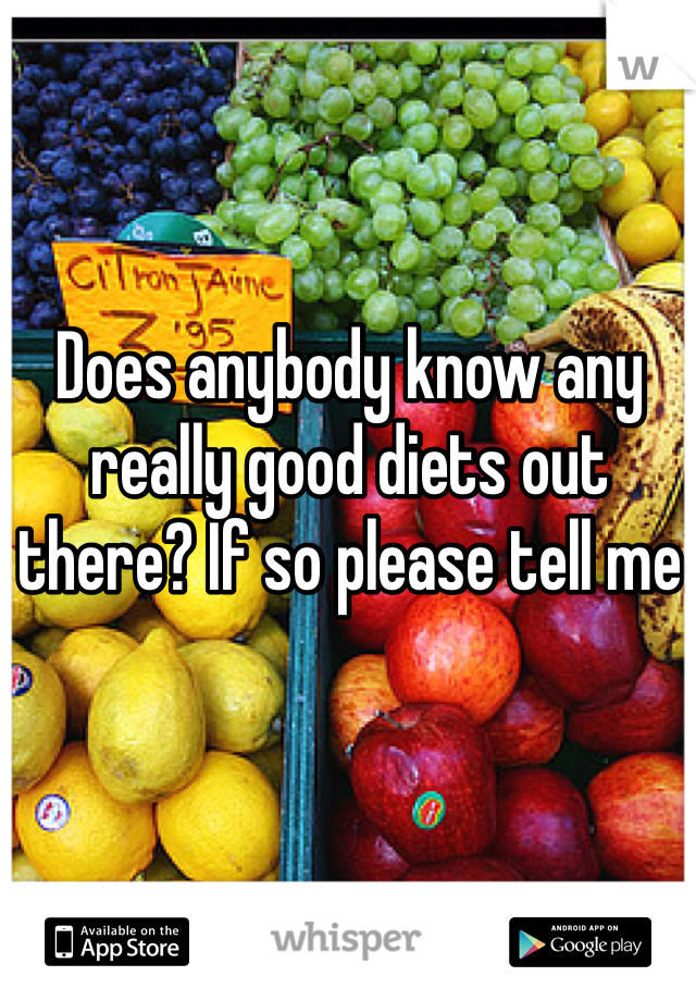 Does anybody know any really good diets out there? If so please tell me