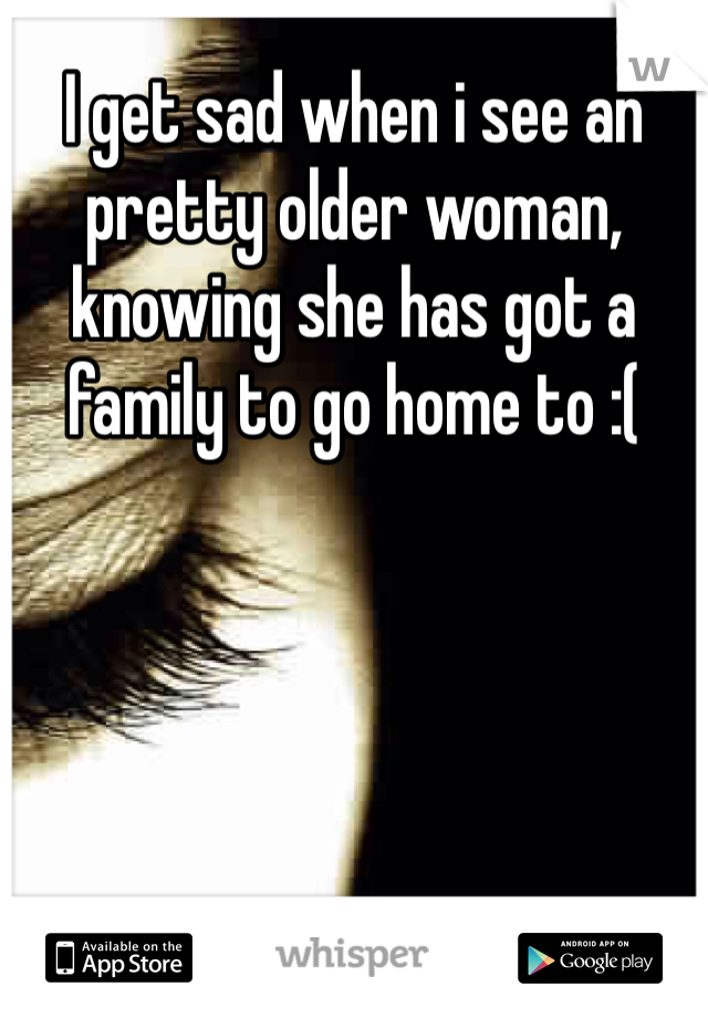 I get sad when i see an pretty older woman, knowing she has got a family to go home to :(