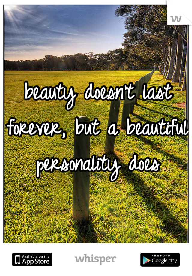 beauty doesn't last forever, but a beautiful personality does