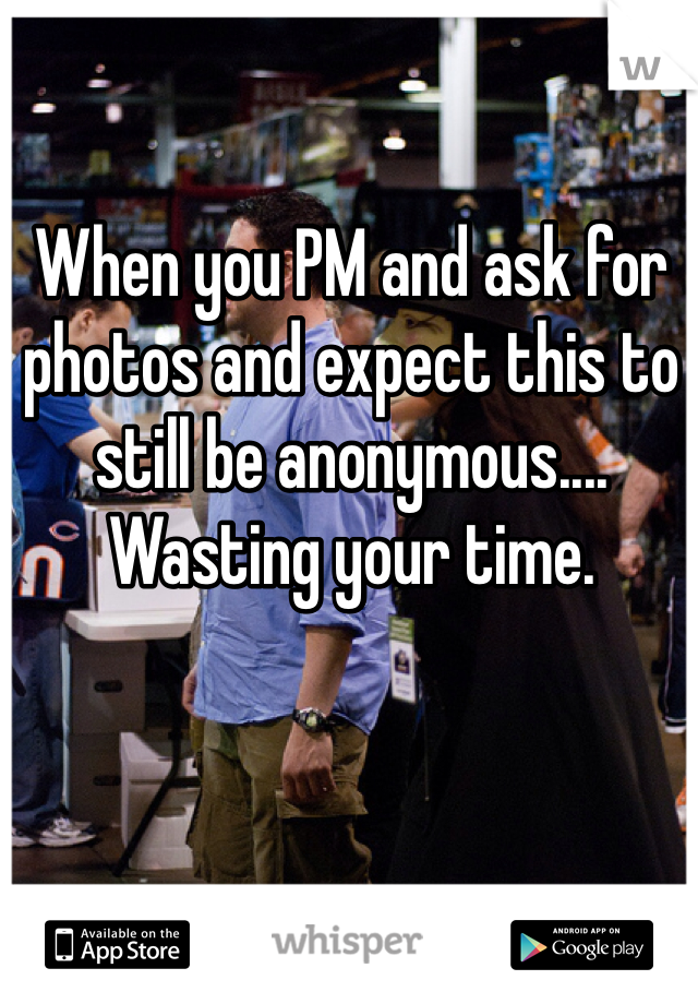 When you PM and ask for photos and expect this to still be anonymous.... Wasting your time.