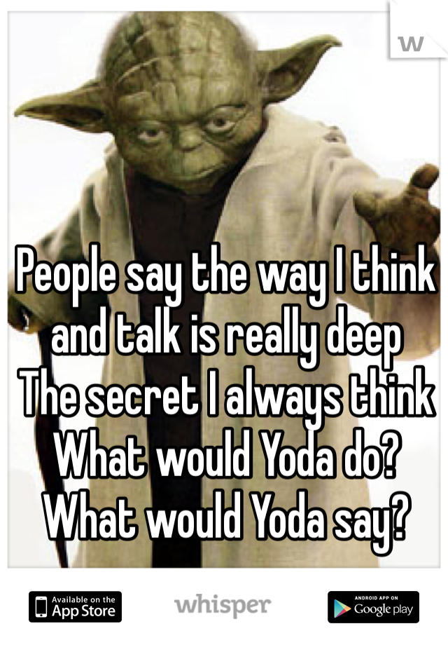 People say the way I think and talk is really deep  The secret I always think  What would Yoda do?  What would Yoda say?