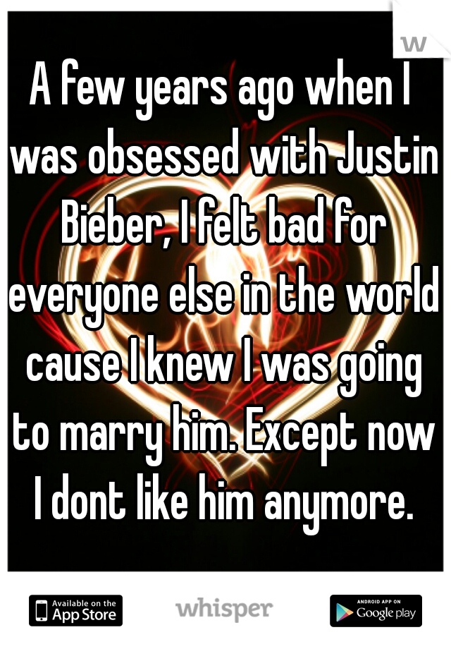 A few years ago when I was obsessed with Justin Bieber, I felt bad for everyone else in the world cause I knew I was going to marry him. Except now I dont like him anymore.