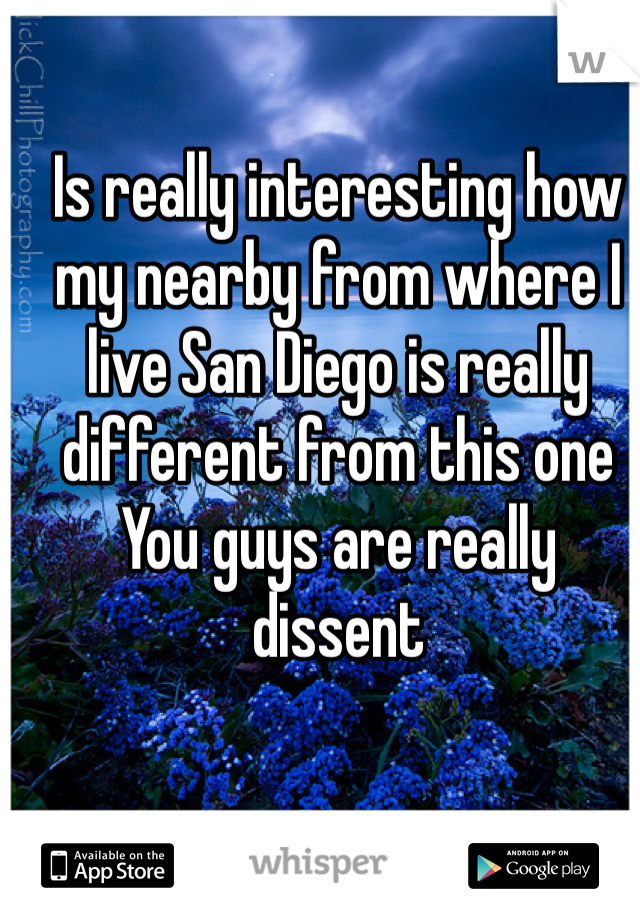 Is really interesting how my nearby from where I live San Diego is really different from this one  You guys are really dissent