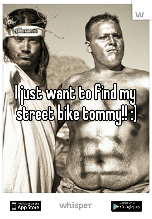 I just want to find my street bike tommy!! :)