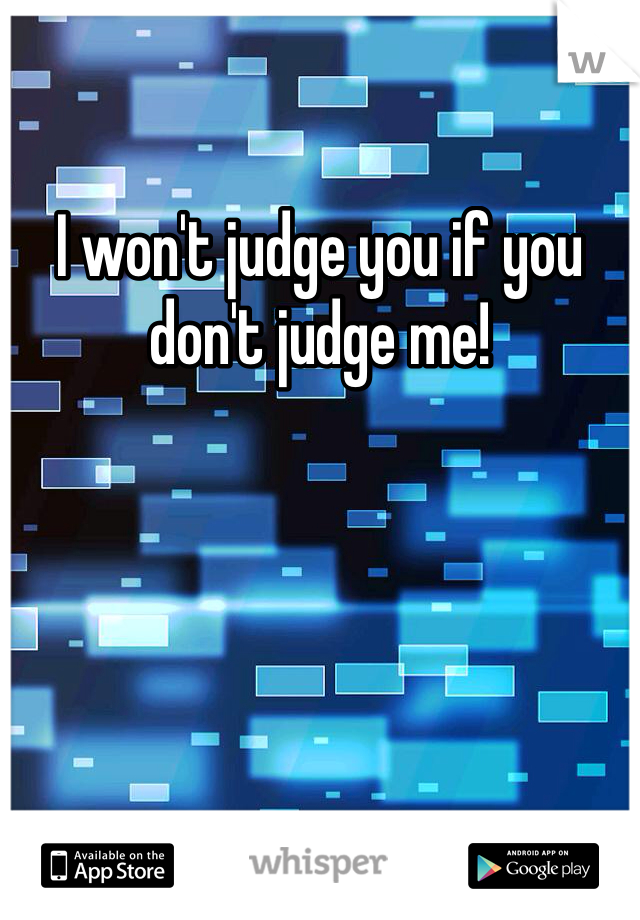 I won't judge you if you don't judge me!