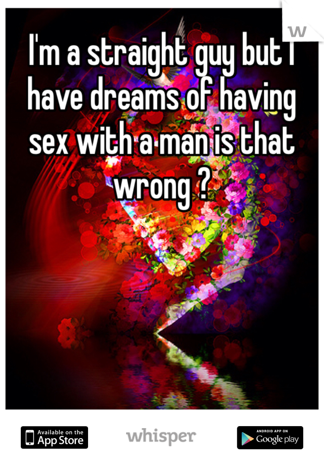 I'm a straight guy but I have dreams of having sex with a man is that wrong ?
