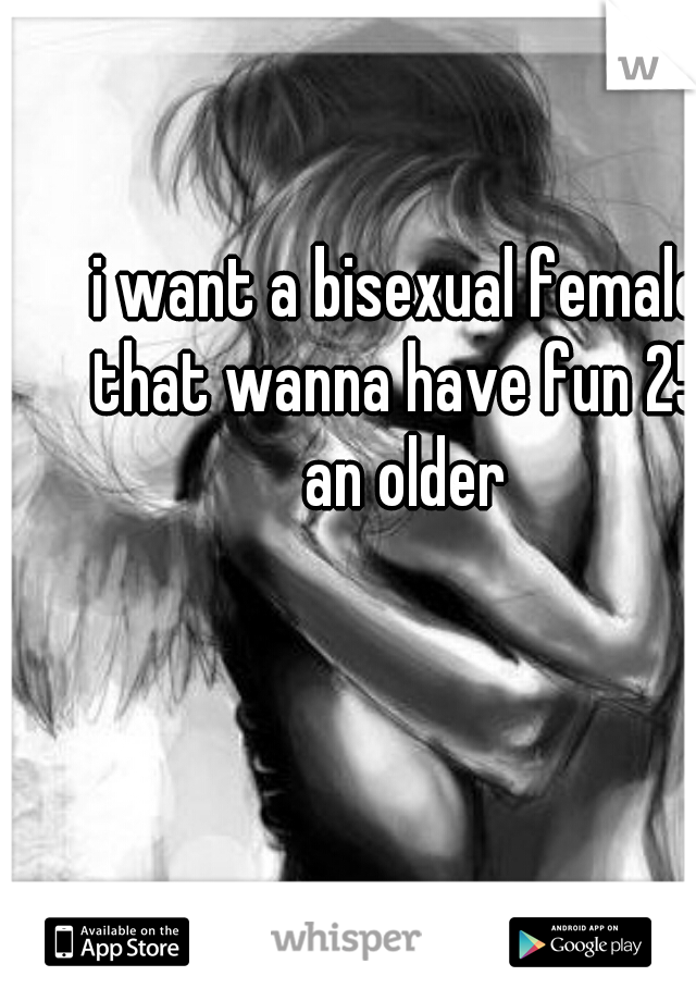 i want a bisexual female that wanna have fun 25  an older