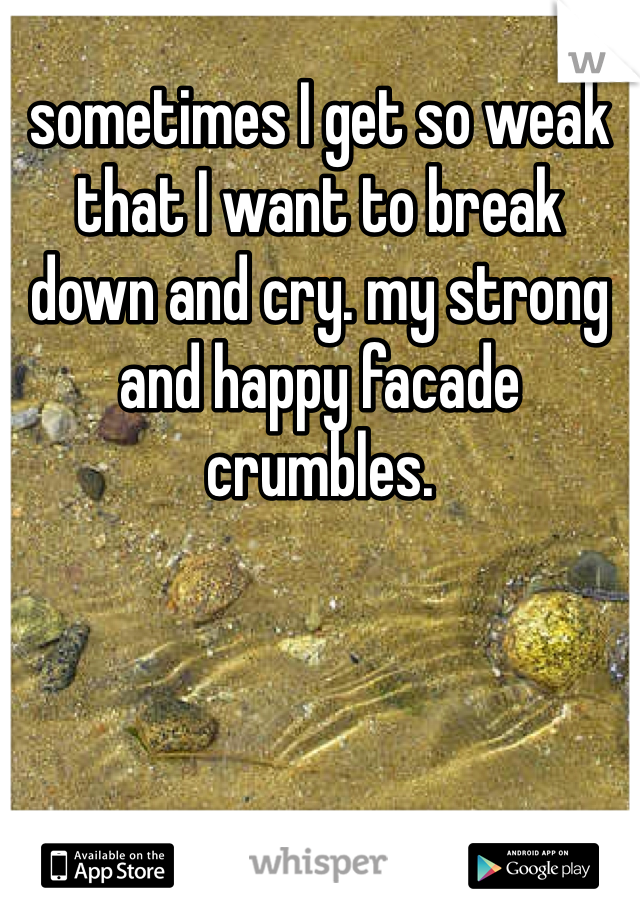 sometimes I get so weak that I want to break down and cry. my strong and happy facade crumbles.