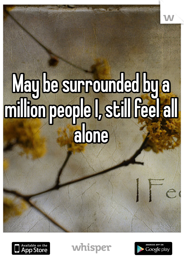 May be surrounded by a million people I, still feel all alone