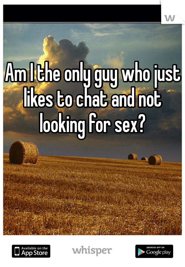 Am I the only guy who just likes to chat and not looking for sex?