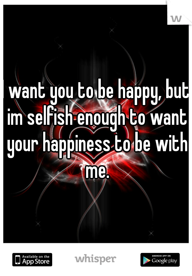 I want you to be happy, but im selfish enough to want your happiness to be with me.