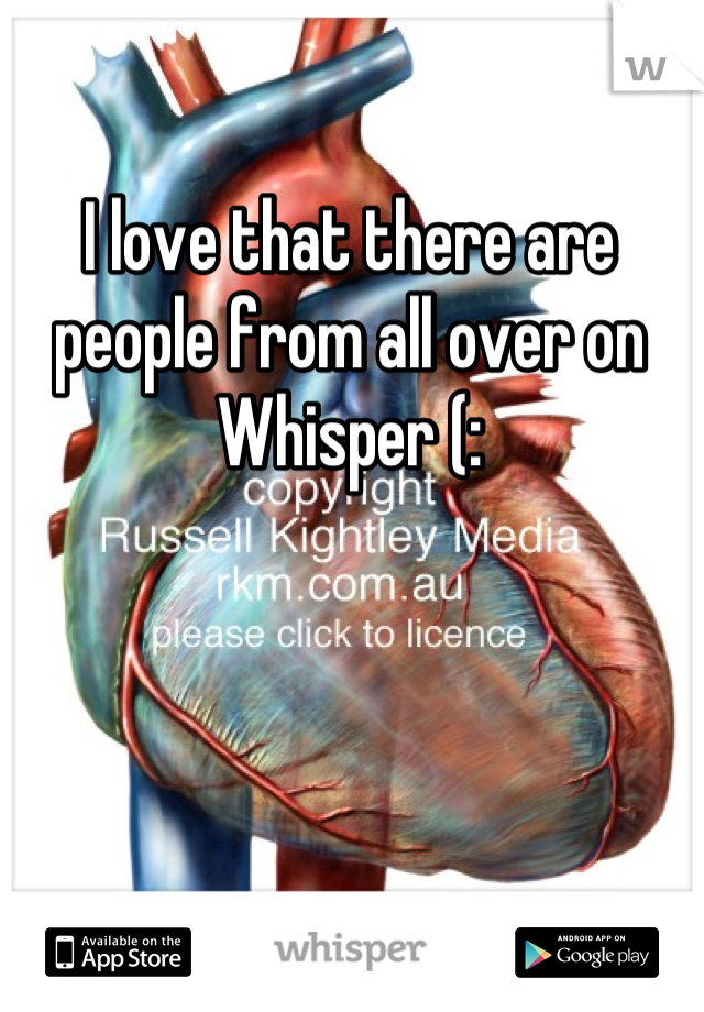 I love that there are people from all over on Whisper (: