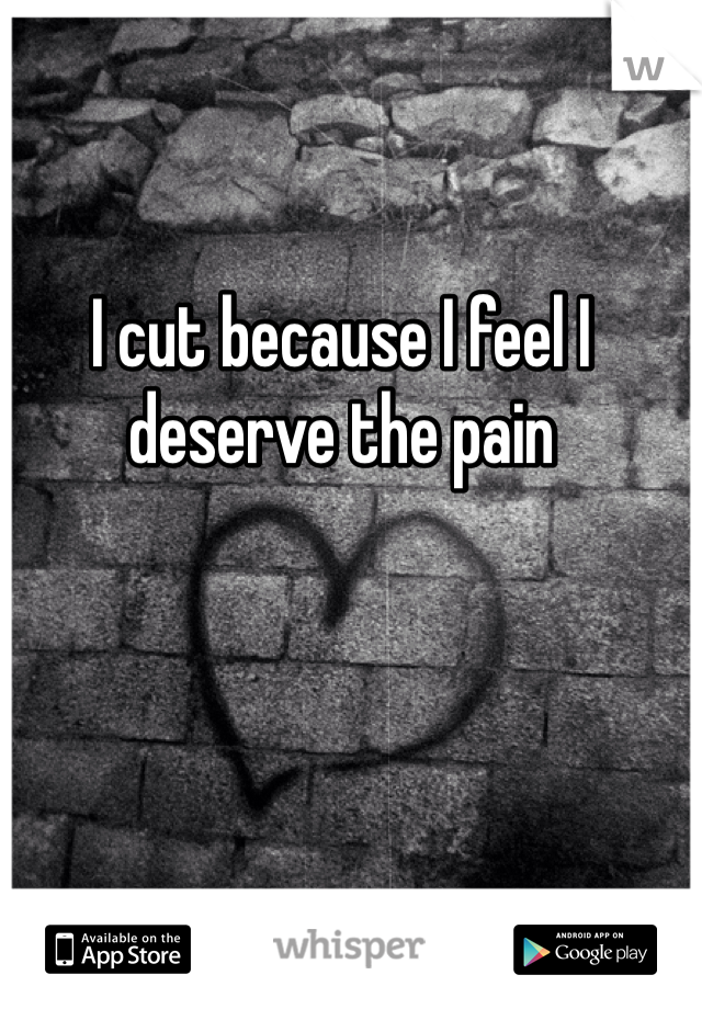 I cut because I feel I deserve the pain