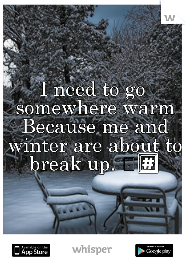 I need to go somewhere warm Because me and winter are about to break up. 