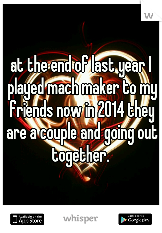 at the end of last year I played mach maker to my friends now in 2014 they are a couple and going out together.