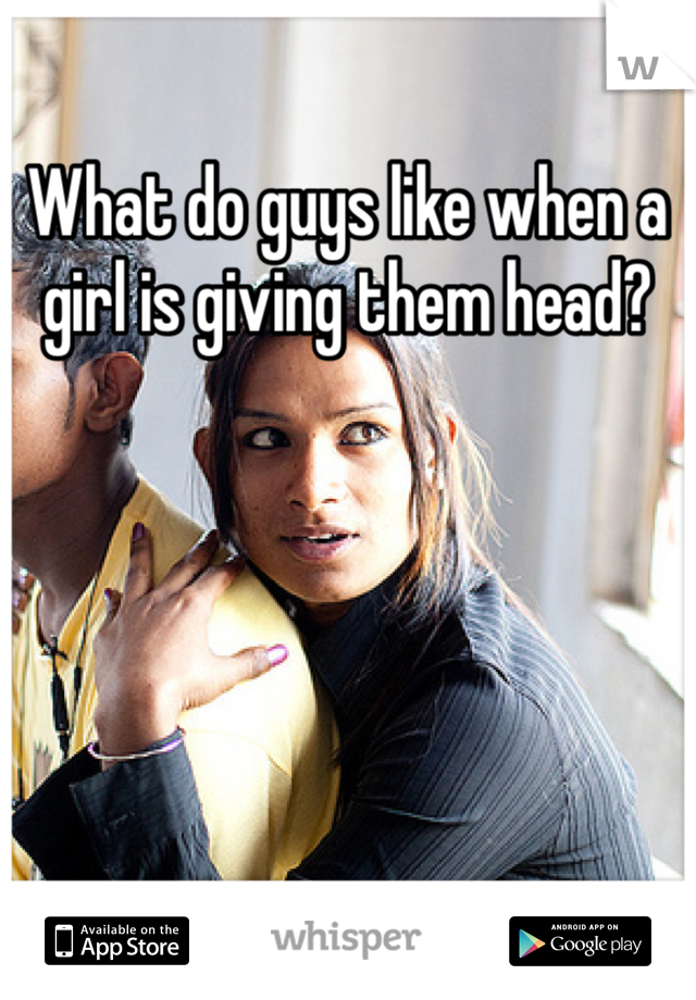 What do guys like when a girl is giving them head?