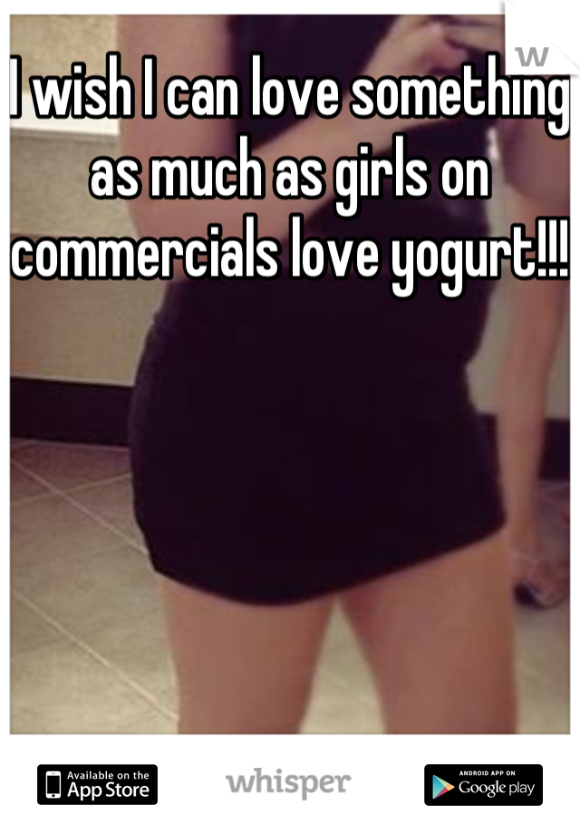 I wish I can love something as much as girls on commercials love yogurt!!!