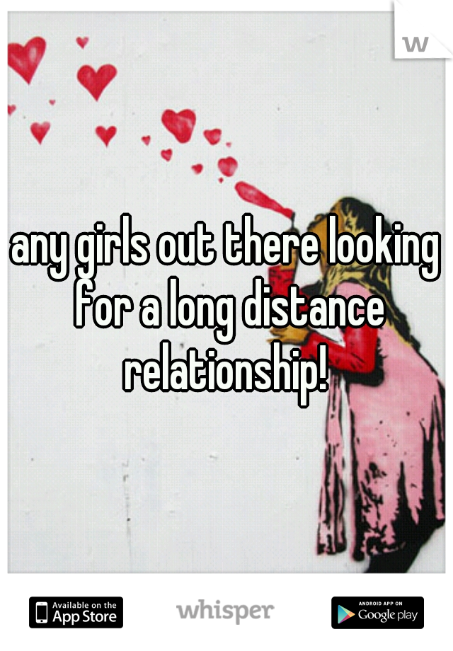 any girls out there looking for a long distance relationship!
