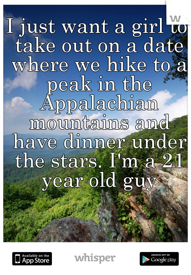 I just want a girl to take out on a date where we hike to a peak in the Appalachian mountains and have dinner under the stars. I'm a 21 year old guy