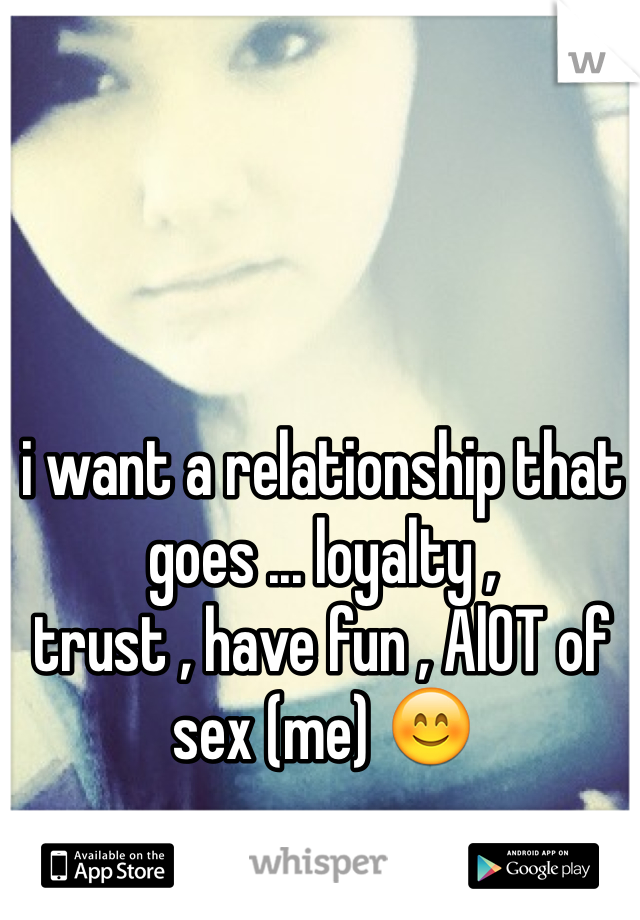i want a relationship that goes ... loyalty , trust , have fun , AlOT of sex (me) 😊