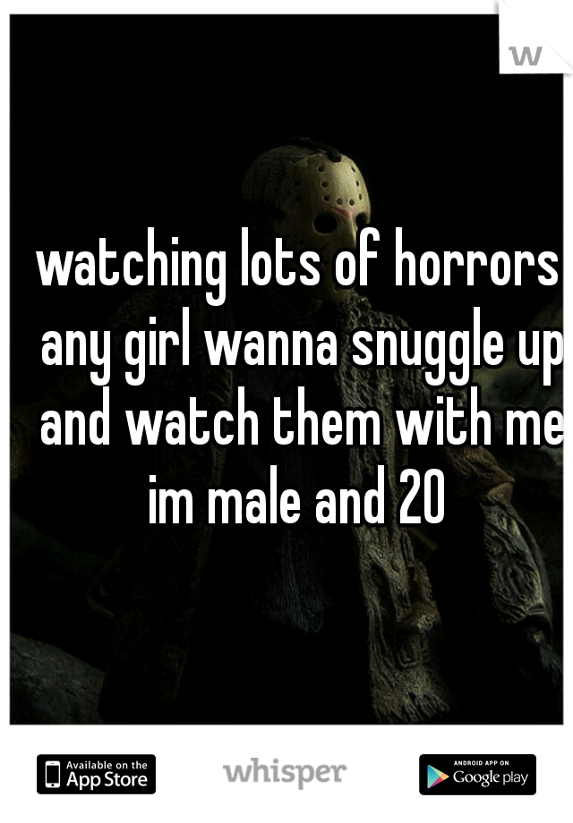 watching lots of horrors any girl wanna snuggle up and watch them with me im male and 20