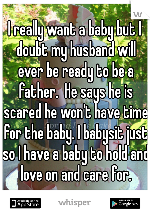 I really want a baby but I doubt my husband will ever be ready to be a father.  He says he is scared he won't have time for the baby. I babysit just so I have a baby to hold and love on and care for.